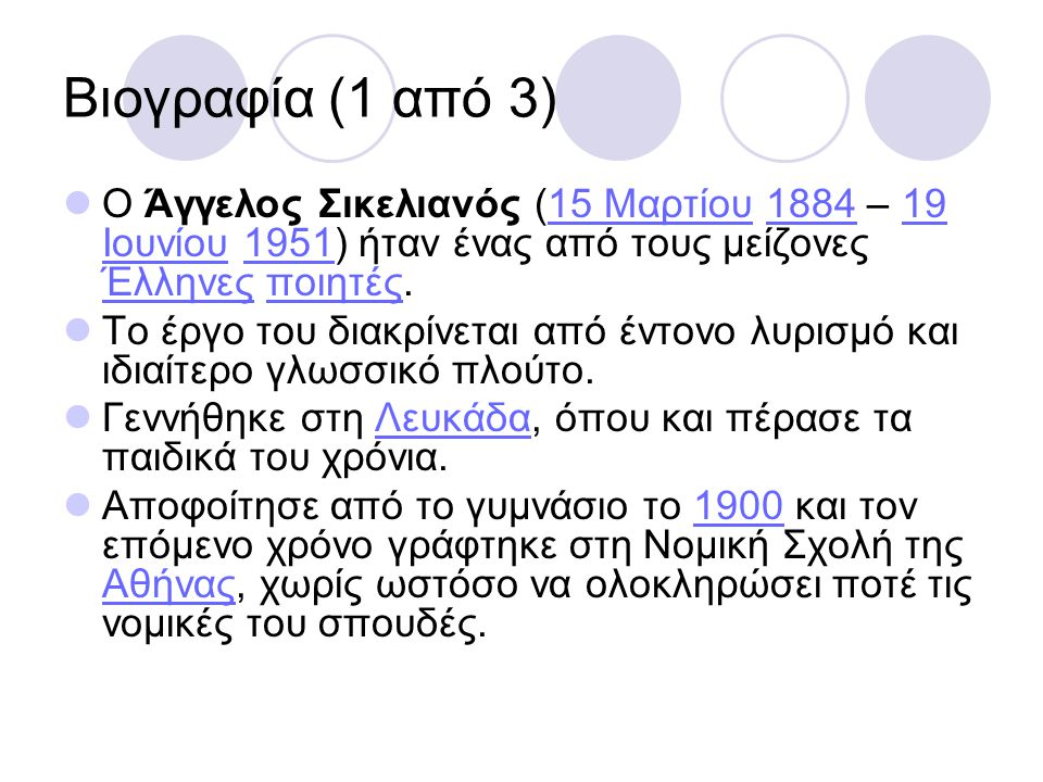 Βιογραφία (1 από 3) Ο Άγγελος Σικελιανός (15 Μαρτίου 1884 – 19 Ιουνίου 1951) ήταν ένας από τους μείζονες Έλληνες ποιητές.15 Μαρτίου188419 Ιουνίου1951 Έλληνεςποιητές Το έργο του διακρίνεται από έντονο λυρισμό και ιδιαίτερο γλωσσικό πλούτο.