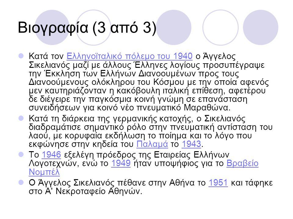 Βιογραφία (3 από 3) Κατά τον Ελληνοϊταλικό πόλεμο του 1940 ο Άγγελος Σικελιανός μαζί με άλλους Έλληνες λογίους προσυπέγραψε την Έκκληση των Ελλήνων Διανοουμένων προς τους Διανοούμενους ολόκληρου του Κόσμου με την οποία αφενός μεν καυτηριάζονταν η κακόβουλη ιταλική επίθεση, αφετέρου δε διέγειρε την παγκόσμια κοινή γνώμη σε επανάσταση συνειδήσεων για κοινό νέο πνευματικό Μαραθώνα.Ελληνοϊταλικό πόλεμο του 1940 Κατά τη διάρκεια της γερμανικής κατοχής, ο Σικελιανός διαδραμάτισε σημαντικό ρόλο στην πνευματική αντίσταση του λαού, με κορυφαία εκδήλωση το ποίημα και το λόγο που εκφώνησε στην κηδεία του Παλαμά το 1943.Παλαμά1943 Tο 1946 εξελέγη πρόεδρος της Εταιρείας Ελλήνων Λογοτεχνών, ενώ το 1949 ήταν υποψήφιος για το Βραβείο Νομπέλ19461949Βραβείο Νομπέλ Ο Άγγελος Σικελιανός πέθανε στην Αθήνα το 1951 και τάφηκε στο Α Νεκροταφείο Αθηνών.1951