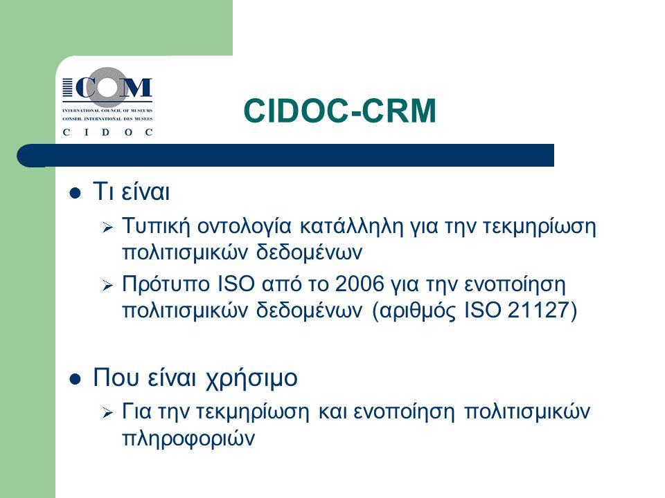 CIDOC-CRM Τι είναι  Τυπική οντολογία κατάλληλη για την τεκμηρίωση πολιτισμικών δεδομένων  Πρότυπο ISO από το 2006 για την ενοποίηση πολιτισμικών δεδομένων (αριθμός ISO 21127) Που είναι χρήσιμο  Για την τεκμηρίωση και ενοποίηση πολιτισμικών πληροφοριών