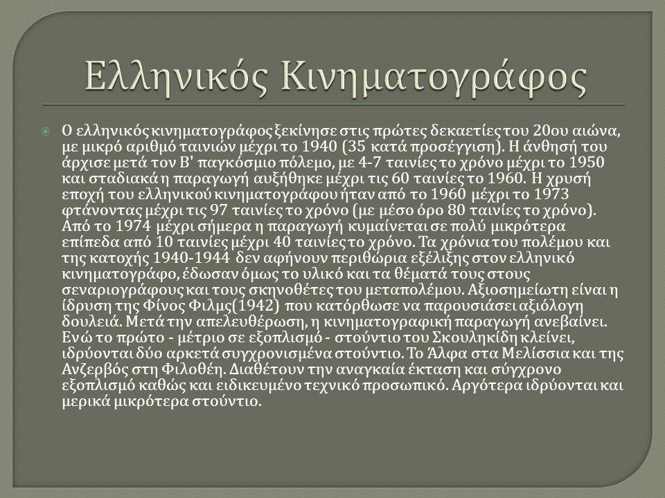  Ο ελληνικός κινηματογράφος ξεκίνησε στις πρώτες δεκαετίες του 20 ου αιώνα, με μικρό αριθμό ταινιών μέχρι το 1940 (35 κατά προσέγγιση ). Η άνθησή του