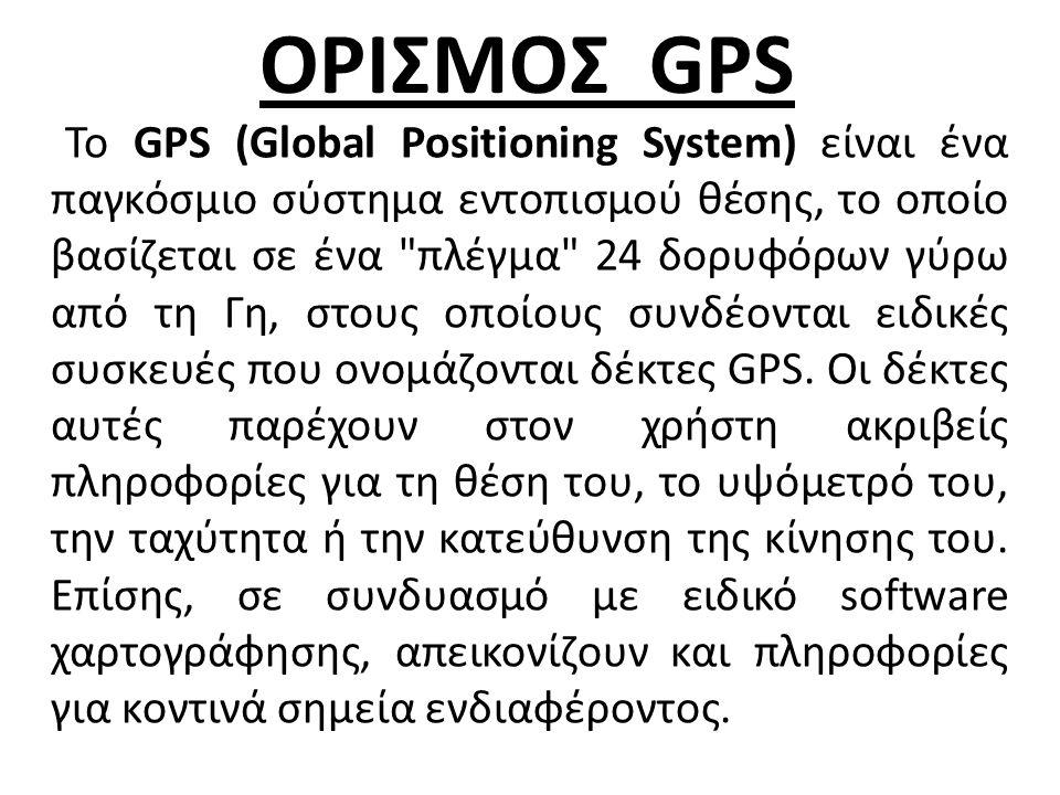 ΟΡΙΣΜΟΣ GPS Το GPS (Global Positioning System) είναι ένα παγκόσμιο σύστημα εντοπισμού θέσης, το οποίο βασίζεται σε ένα πλέγμα 24 δορυφόρων γύρω από τη Γη, στους οποίους συνδέονται ειδικές συσκευές που ονομάζονται δέκτες GPS.