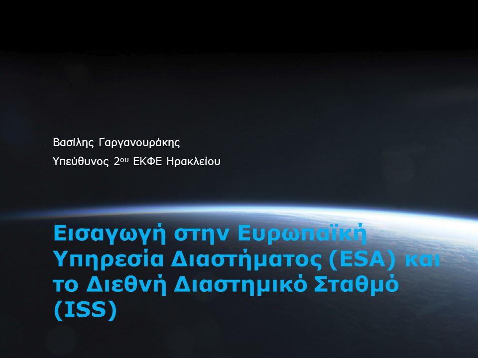 1 Εισαγωγή στην Ευρωπαϊκή Υπηρεσία Διαστήματος (ESA) και το Διεθνή Διαστημικό Σταθμό (ISS) Βασίλης Γαργανουράκης Υπεύθυνος 2 ου ΕΚΦΕ Ηρακλείου