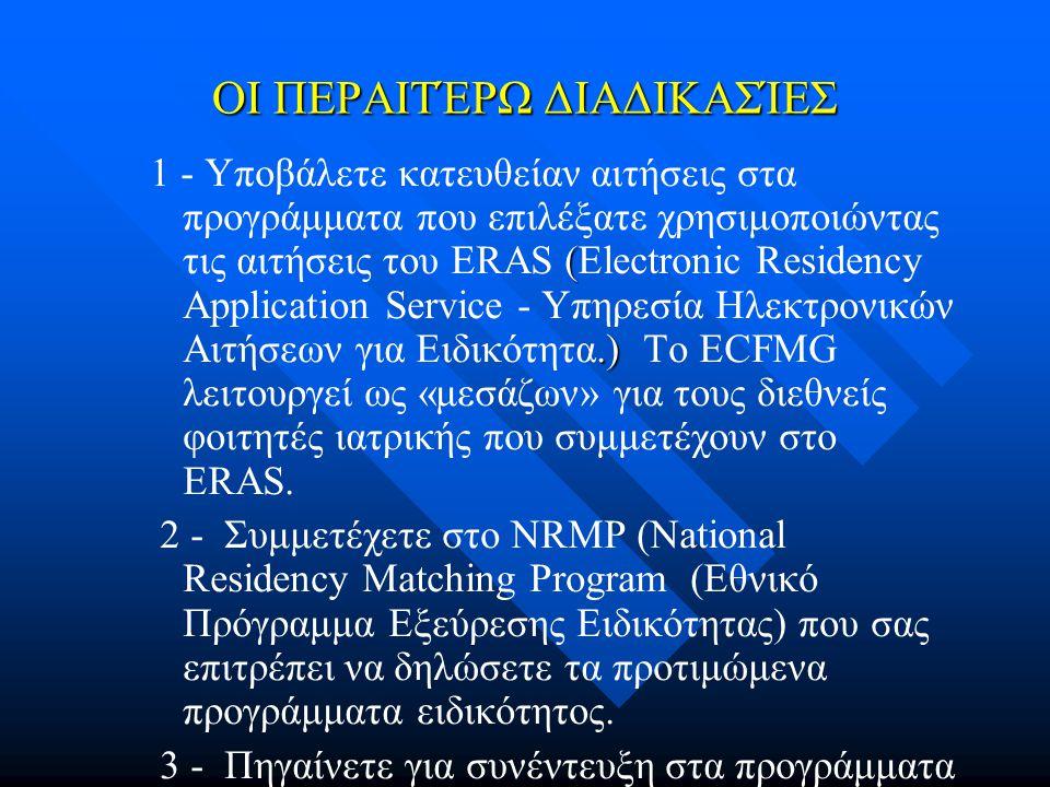 ΟΙ ΠΕΡΑΙΤΈΡΩ ΔΙΑΔΙΚΑΣΊΕΣ (.) 1 - Υποβάλετε κατευθείαν αιτήσεις στα προγράμματα που επιλέξατε χρησιμοποιώντας τις αιτήσεις του ΕRAS (Electronic Residency Application Service - Υπηρεσία Ηλεκτρονικών Αιτήσεων για Ειδικότητα.) Το ECFMG λειτουργεί ως «μεσάζων» για τους διεθνείς φοιτητές ιατρικής που συμμετέχουν στο ERAS.