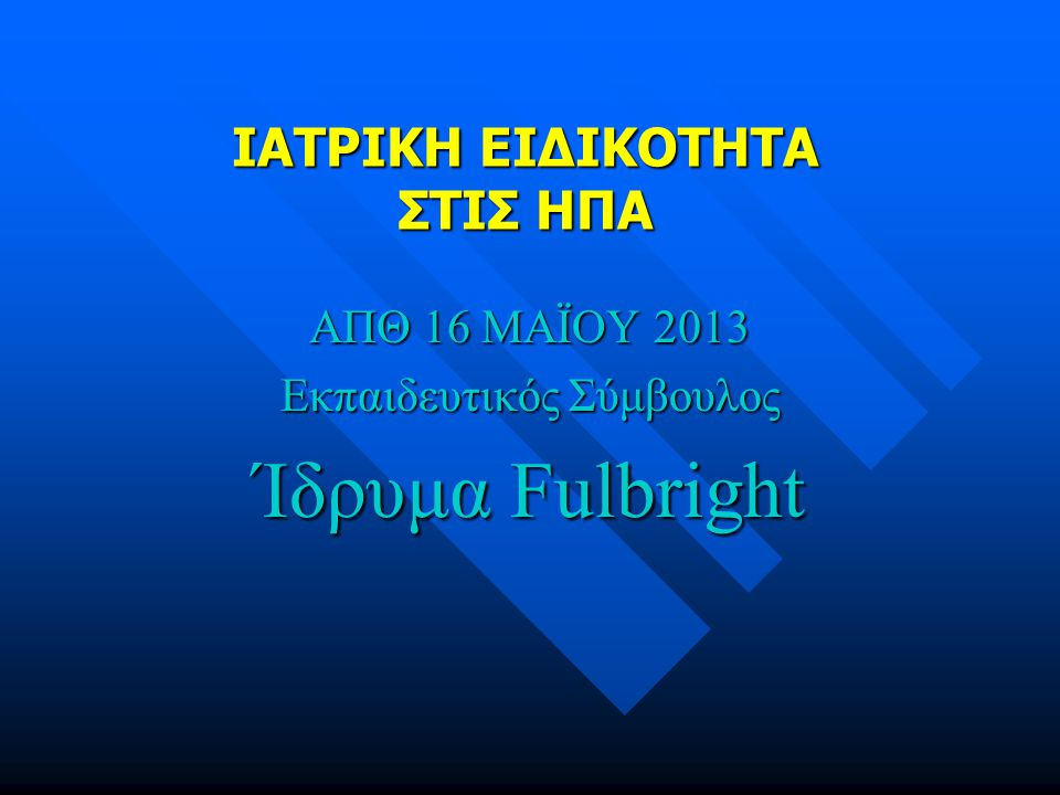 ΙΑΤΡΙΚΗ ΕΙΔΙΚΟΤΗΤΑ ΣΤΙΣ ΗΠΑ ΑΠΘ 16 ΜΑΪΟΥ 2013 Εκπαιδευτικός Σύμβουλος Ίδρυμα Fulbright