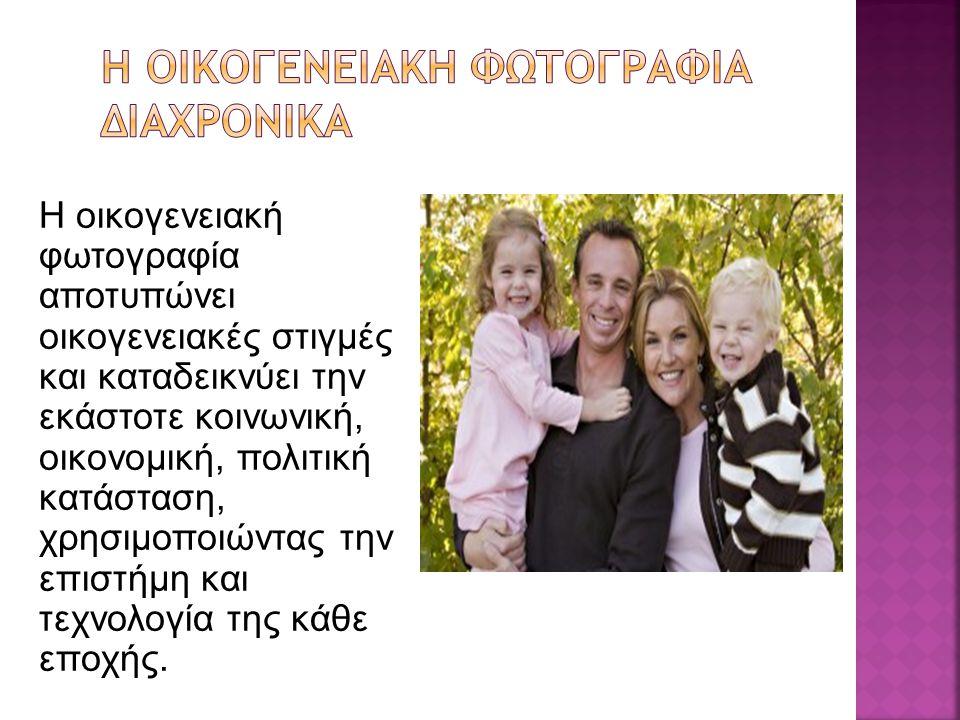 Η οικογενειακή φωτογραφία αποτυπώνει οικογενειακές στιγμές και καταδεικνύει την εκάστοτε κοινωνική, οικονομική, πολιτική κατάσταση, χρησιμοποιώντας την επιστήμη και τεχνολογία της κάθε εποχής.