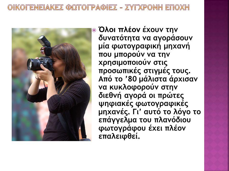  Όλοι πλέον έχουν την δυνατότητα να αγοράσουν μία φωτογραφική μηχανή που μπορούν να την χρησιμοποιούν στις προσωπικές στιγμές τους. Από το '80 μάλιστ