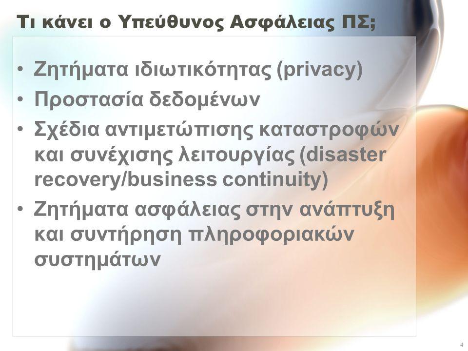 4 Τι κάνει ο Υπεύθυνος Ασφάλειας ΠΣ; Ζητήματα ιδιωτικότητας (privacy) Προστασία δεδομένων Σχέδια αντιμετώπισης καταστροφών και συνέχισης λειτουργίας (