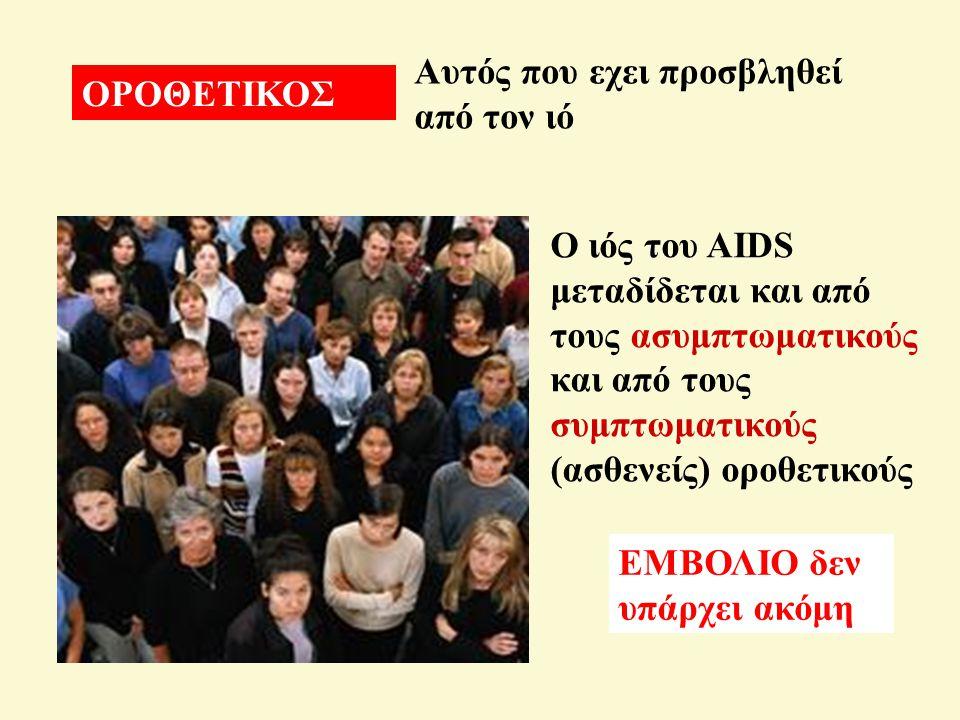 ΟΡΟΘΕΤΙΚΟΣ Αυτός που εχει προσβληθεί από τον ιό Ο ιός του AIDS μεταδίδεται και από τους ασυμπτωματικούς και από τους συμπτωματικούς (ασθενείς) οροθετικούς ΕΜΒΟΛΙΟ δεν υπάρχει ακόμη