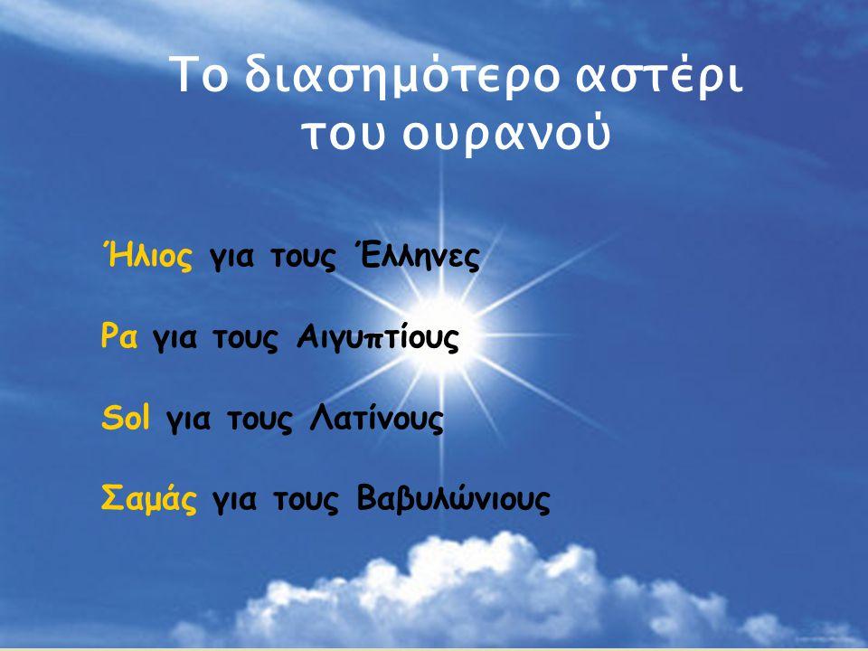 Το διασημότερο αστέρι του ουρανού Ήλιος για τους Έλληνες Ρα για τους Αιγυπτίους Sol για τους Λατίνους Σαμάς για τους Βαβυλώνιους