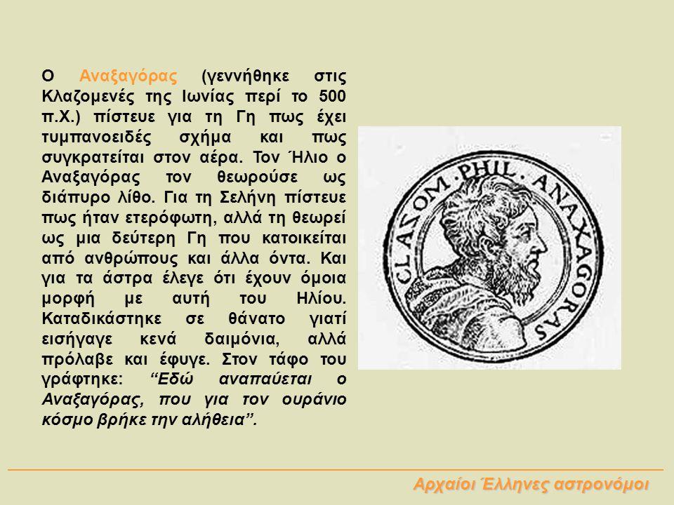 Ο Αναξαγόρας (γεννήθηκε στις Κλαζομενές της Ιωνίας περί το 500 π.Χ.) πίστευε για τη Γη πως έχει τυμπανοειδές σχήμα και πως συγκρατείται στον αέρα. Τον