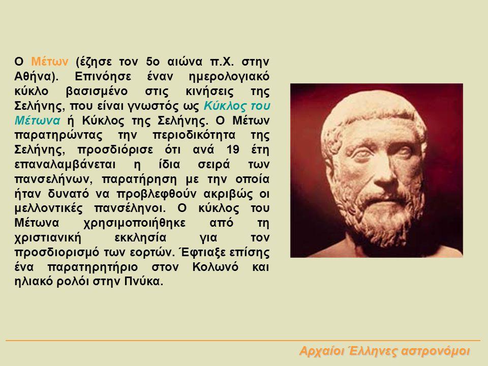 Ο Μέτων (έζησε τον 5ο αιώνα π.Χ. στην Αθήνα). Επινόησε έναν ημερολογιακό κύκλο βασισμένο στις κινήσεις της Σελήνης, που είναι γνωστός ως Κύκλος του Μέ