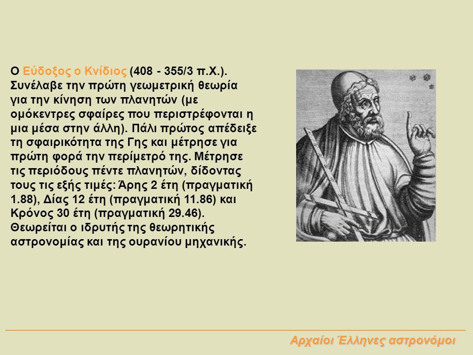 Ο Εύδοξος ο Κνίδιος (408 - 355/3 π.Χ.). Συνέλαβε την πρώτη γεωμετρική θεωρία για την κίνηση των πλανητών (με ομόκεντρες σφαίρες που περιστρέφονται η μ