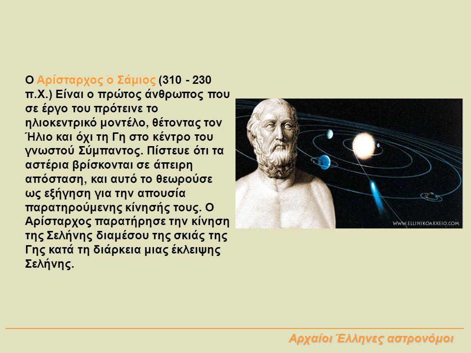 Ο Αρίσταρχος ο Σάμιος (310 - 230 π.Χ.) Είναι ο πρώτος άνθρωπος που σε έργο του πρότεινε το ηλιοκεντρικό μοντέλο, θέτοντας τον Ήλιο και όχι τη Γη στο κ