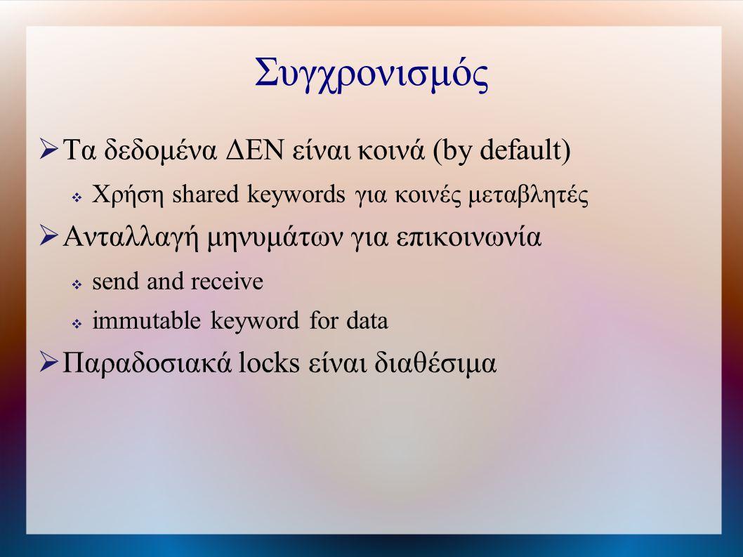 Συγχρονισμός  Τα δεδομένα ΔΕΝ είναι κοινά (by default)  Χρήση shared keywords για κοινές μεταβλητές  Ανταλλαγή μηνυμάτων για επικοινωνία  send and receive  immutable keyword for data  Παραδοσιακά locks είναι διαθέσιμα