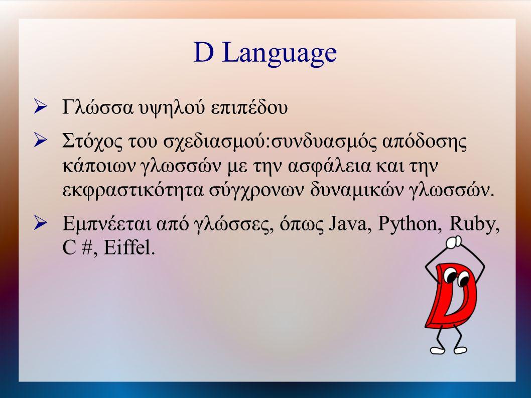 D Language  Γλώσσα υψηλού επιπέδου  Στόχος του σχεδιασμού:συνδυασμός απόδοσης κάποιων γλωσσών με την ασφάλεια και την εκφραστικότητα σύγχρονων δυναμικών γλωσσών.
