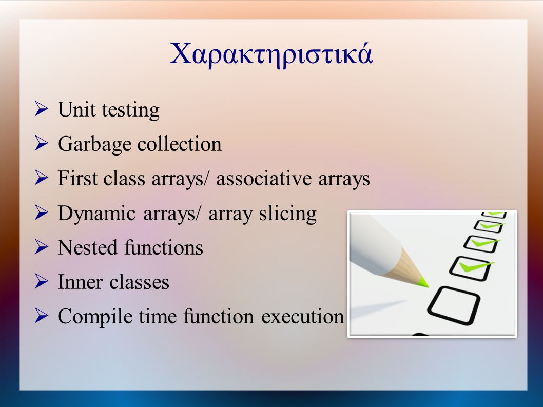 Χαρακτηριστικά  Unit testing  Garbage collection  First class arrays/ associative arrays  Dynamic arrays/ array slicing  Nested functions  Inner classes  Compile time function execution
