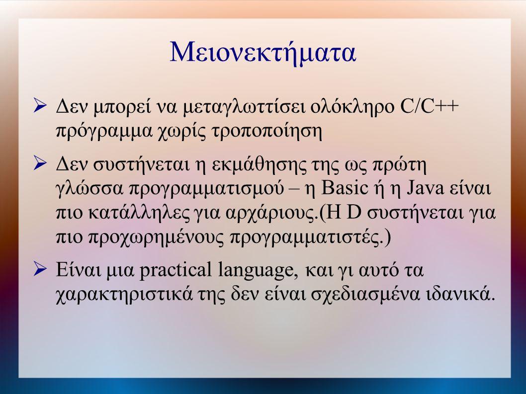 Μειονεκτήματα  Δεν μπορεί να μεταγλωττίσει ολόκληρο C/C++ πρόγραμμα χωρίς τροποποίηση  Δεν συστήνεται η εκμάθησης της ως πρώτη γλώσσα προγραμματισμού – η Basic ή η Java είναι πιο κατάλληλες για αρχάριους.(Η D συστήνεται για πιο προχωρημένους προγραμματιστές.)  Είναι μια practical language, και γι αυτό τα χαρακτηριστικά της δεν είναι σχεδιασμένα ιδανικά.