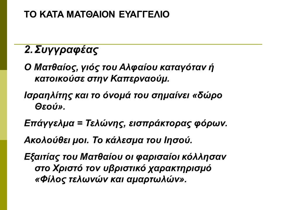 ΤΟ ΚΑΤΑ ΜΑΤΘΑΙΟΝ ΕΥΑΓΓΕΛΙΟ 2.Συγγραφέας Ο Ματθαίος, γιός του Αλφαίου καταγόταν ή κατοικούσε στην Καπερναούμ. Ισραηλίτης και το όνομά του σημαίνει «δώρ