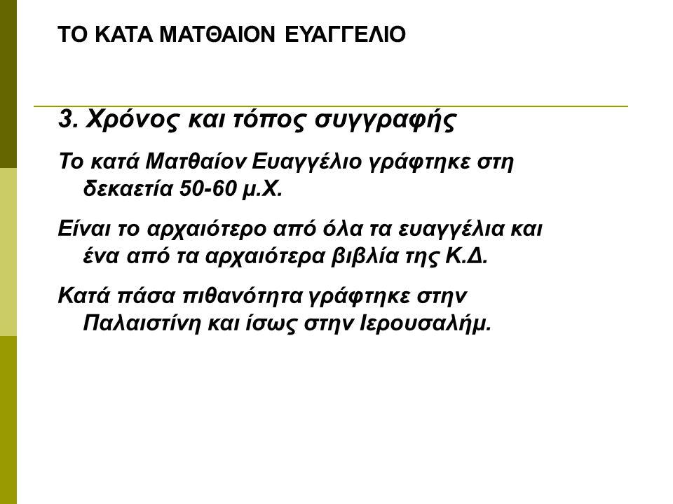ΤΟ ΚΑΤΑ ΜΑΤΘΑΙΟΝ ΕΥΑΓΓΕΛΙΟ 3. Χρόνος και τόπος συγγραφής Το κατά Ματθαίον Ευαγγέλιο γράφτηκε στη δεκαετία 50-60 μ.Χ. Είναι το αρχαιότερο από όλα τα ευ
