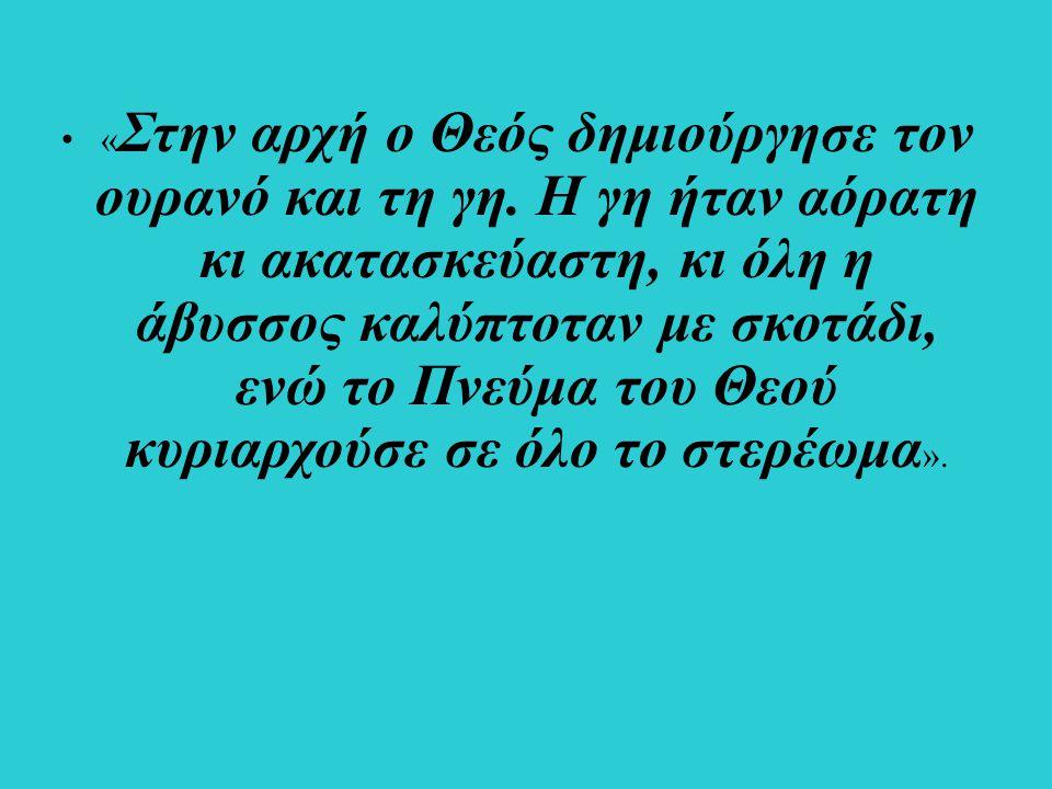 « Στην αρχή ο Θεός δημιούργησε τον ουρανό και τη γη. Η γη ήταν αόρατη κι ακατασκεύαστη, κι όλη η άβυσσος καλύπτοταν με σκοτάδι, ενώ το Πνεύμα του Θεού
