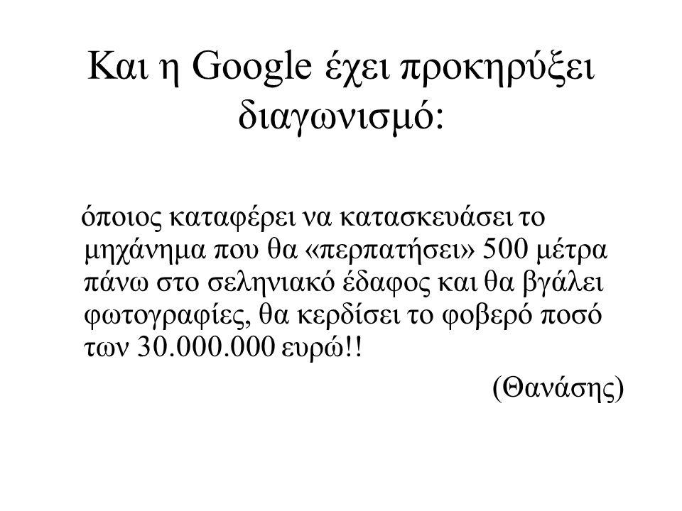 Και η Google έχει προκηρύξει διαγωνισμό: όποιος καταφέρει να κατασκευάσει το μηχάνημα που θα «περπατήσει» 500 μέτρα πάνω στο σεληνιακό έδαφος και θα βγάλει φωτογραφίες, θα κερδίσει το φοβερό ποσό των 30.000.000 ευρώ!.