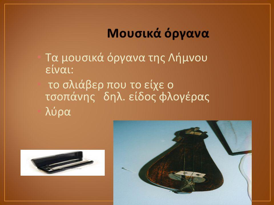 Τα μουσικά όργανα της Λήμνου είναι : το σλιάβερ που το είχε ο τσοπάνης δηλ. είδος φλογέρας λύρα