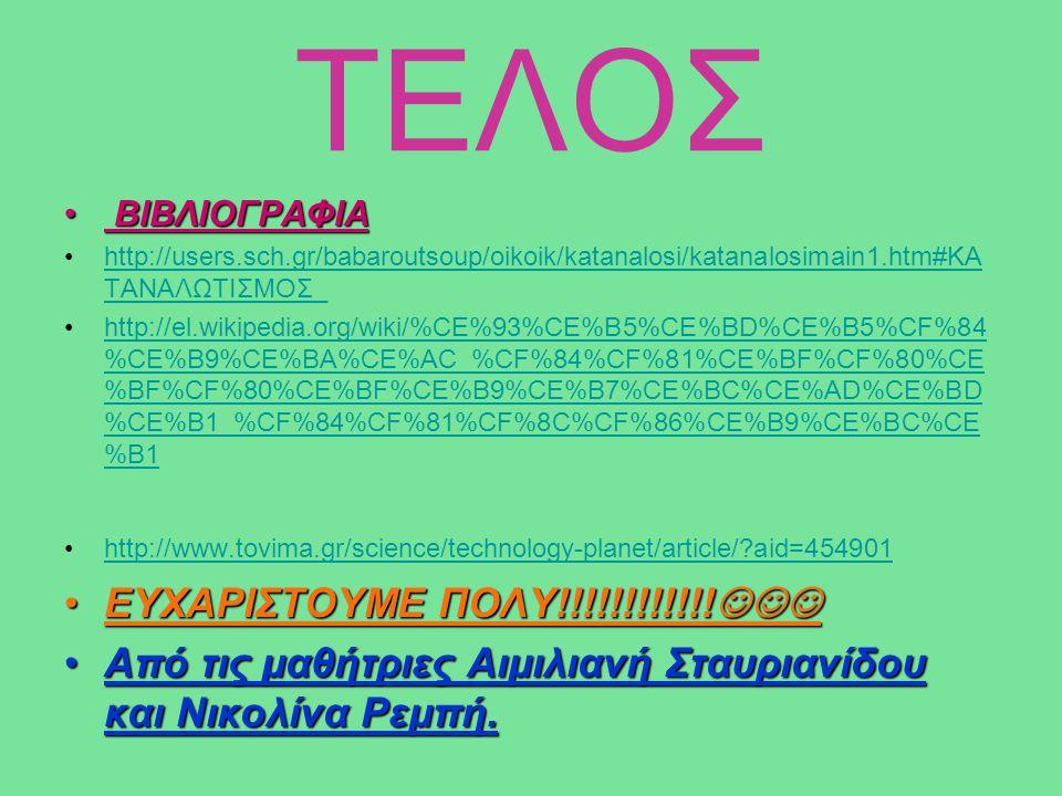 ΤΕΛΟΣ ΒΙΒΛΙΟΓΡΑΦΙΑ ΒΙΒΛΙΟΓΡΑΦΙΑ http://users.sch.gr/babaroutsoup/oikoik/katanalosi/katanalosimain1.htm#ΚΑ ΤΑΝΑΛΩΤΙΣΜΟΣ_http://users.sch.gr/babaroutsou