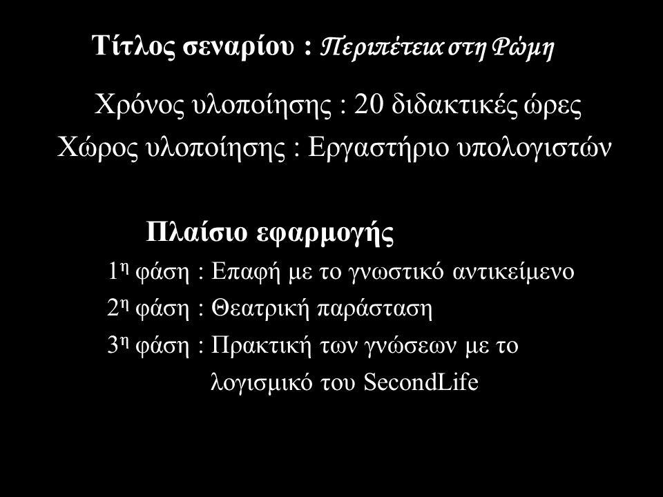 Τίτλος σεναρίου : Περιπέτεια στη Ρώμη Χρόνος υλοποίησης : 20 διδακτικές ώρες Χώρος υλοποίησης : Εργαστήριο υπολογιστών Πλαίσιο εφαρμογής 1 η φάση : Επαφή με το γνωστικό αντικείμενο 2 η φάση : Θεατρική παράσταση 3 η φάση : Πρακτική των γνώσεων με το λογισμικό του SecondLife