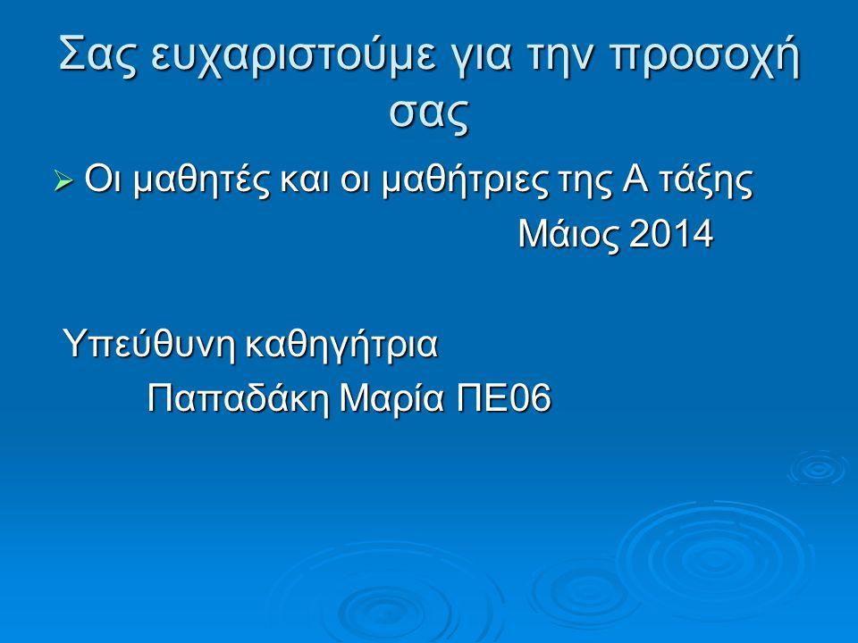 Σας ευχαριστούμε για την προσοχή σας  Οι μαθητές και οι μαθήτριες της Α τάξης Μάιος 2014 Μάιος 2014 Υπεύθυνη καθηγήτρια Υπεύθυνη καθηγήτρια Παπαδάκη Μαρία ΠΕ06 Παπαδάκη Μαρία ΠΕ06