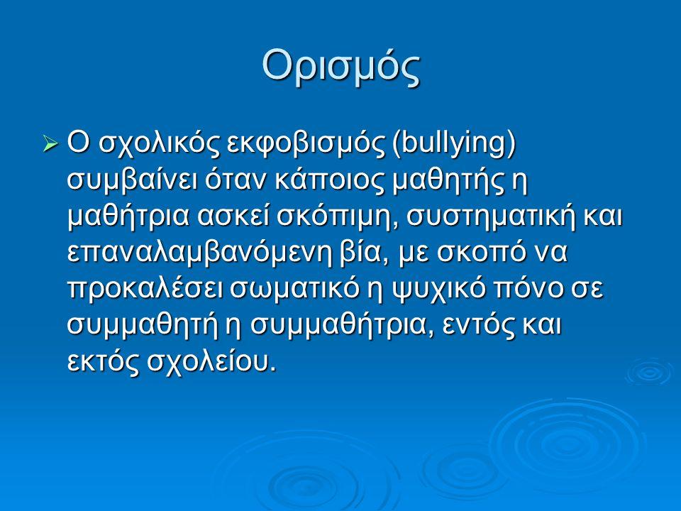 Ορισμός  Ο σχολικός εκφοβισμός (bullying) συμβαίνει όταν κάποιος μαθητής η μαθήτρια ασκεί σκόπιμη, συστηματική και επαναλαμβανόμενη βία, με σκοπό να προκαλέσει σωματικό η ψυχικό πόνο σε συμμαθητή η συμμαθήτρια, εντός και εκτός σχολείου.