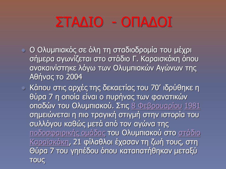 ΣΤΑΔΙΟ - ΟΠΑΔΟΙ Ο Ολυμπιακός σε όλη τη σταδιοδρομία του μέχρι σήμερα αγωνίζεται στο στάδιο Γ. Καραισκάκη όπου ανακαινίστηκε λόγω των Ολυμπιακών Αγώνων
