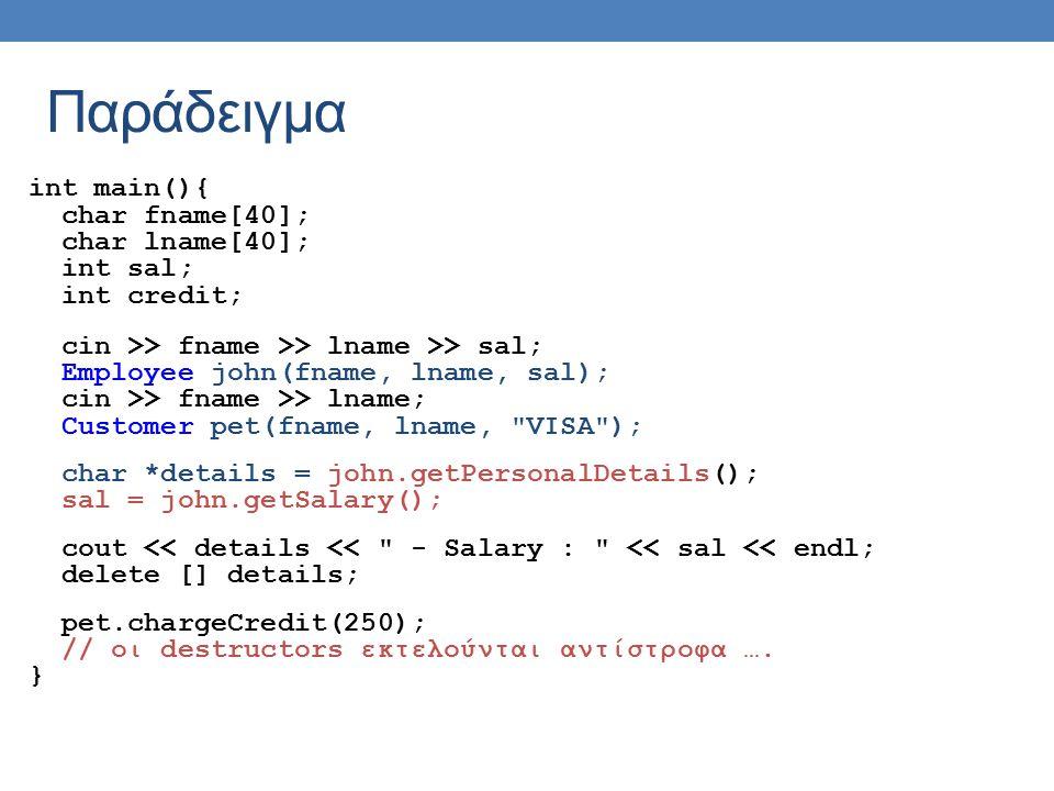 Παράδειγμα int main(){ char fname[40]; char lname[40]; int sal; int credit; cin >> fname >> lname >> sal; Employee john(fname, lname, sal); cin >> fname >> lname; Customer pet(fname, lname, VISA ); char *details = john.getPersonalDetails(); sal = john.getSalary(); cout << details << - Salary : << sal << endl; delete [] details; pet.chargeCredit(250); // οι destructors εκτελούνται αντίστροφα ….