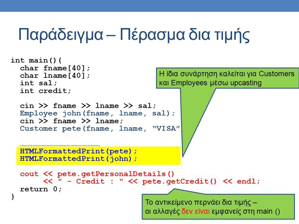 Παράδειγμα – Πέρασμα δια τιμής int main(){ char fname[40]; char lname[40]; int sal; int credit; cin >> fname >> lname >> sal; Employee john(fname, lname, sal); cin >> fname >> lname; Customer pete(fname, lname, VISA ); …………………………………………… HTMLFormattedPrint(pete); HTMLFormattedPrint(john); cout << pete.getPersonalDetails() << - Credit : << pete.getCredit() << endl; return 0; } Το αντικείμενο περνάει δια τιμής – οι αλλαγές δεν είναι εμφανείς στη main () H ίδια συνάρτηση καλείται για Customers και Employees μέσω upcasting