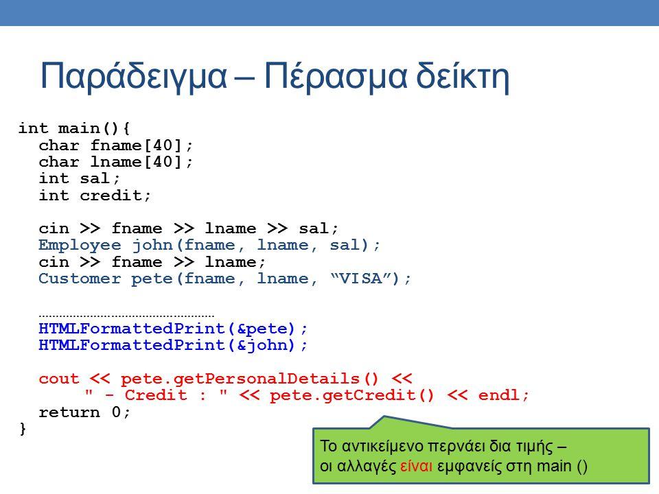 Παράδειγμα – Πέρασμα δείκτη int main(){ char fname[40]; char lname[40]; int sal; int credit; cin >> fname >> lname >> sal; Employee john(fname, lname, sal); cin >> fname >> lname; Customer pete(fname, lname, VISA ); …………………………………………… HTMLFormattedPrint(&pete); HTMLFormattedPrint(&john); cout << pete.getPersonalDetails() << - Credit : << pete.getCredit() << endl; return 0; } Το αντικείμενο περνάει δια τιμής – οι αλλαγές είναι εμφανείς στη main ()