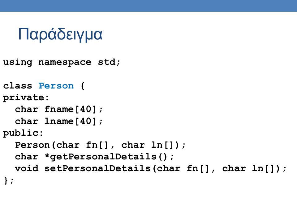 Παράδειγμα using namespace std; class Person { private: char fname[40]; char lname[40]; public: Person(char fn[], char ln[]); char *getPersonalDetails