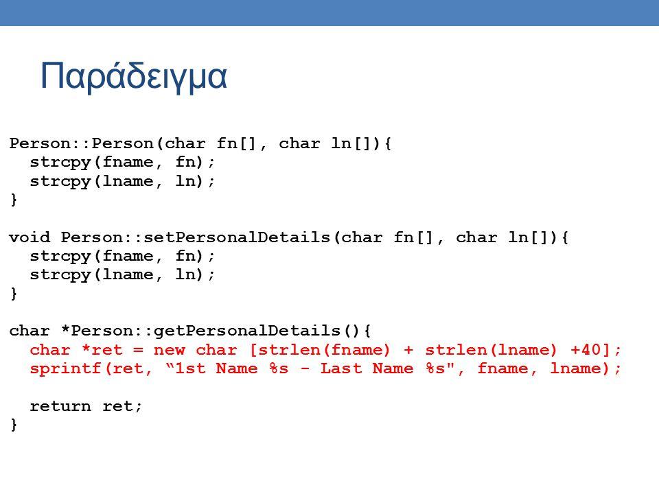 Παράδειγμα Person::Person(char fn[], char ln[]){ strcpy(fname, fn); strcpy(lname, ln); } void Person::setPersonalDetails(char fn[], char ln[]){ strcpy(fname, fn); strcpy(lname, ln); } char *Person::getPersonalDetails(){ char *ret = new char [strlen(fname) + strlen(lname) +40]; sprintf(ret, 1st Name %s - Last Name %s , fname, lname); return ret; }