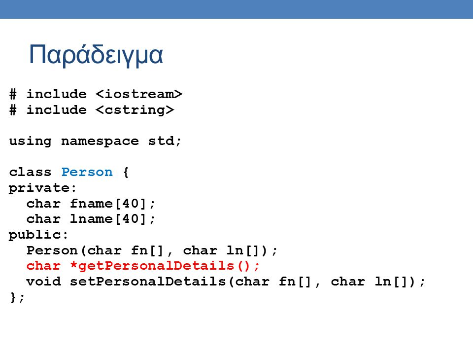 Παράδειγμα # include using namespace std; class Person { private: char fname[40]; char lname[40]; public: Person(char fn[], char ln[]); char *getPersonalDetails(); void setPersonalDetails(char fn[], char ln[]); };