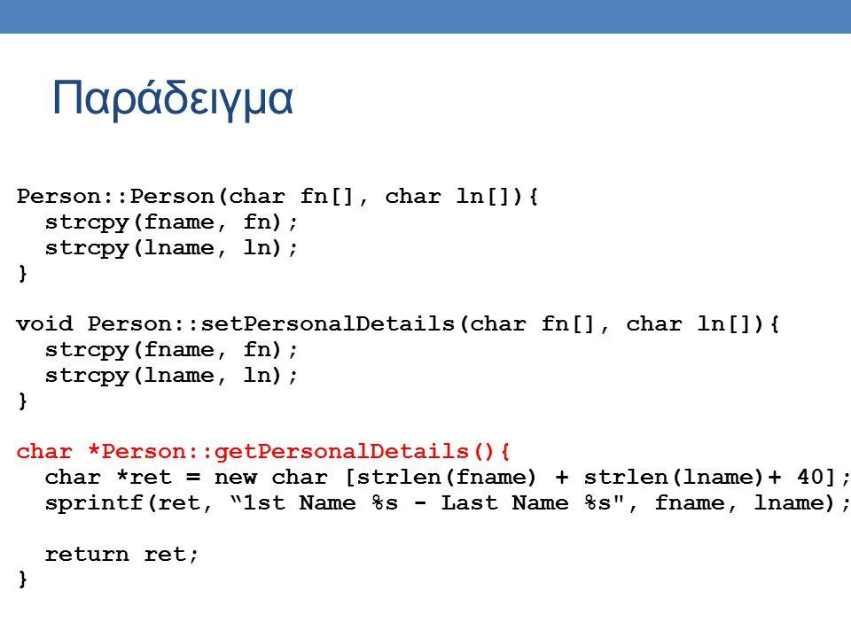 Παράδειγμα Person::Person(char fn[], char ln[]){ strcpy(fname, fn); strcpy(lname, ln); } void Person::setPersonalDetails(char fn[], char ln[]){ strcpy(fname, fn); strcpy(lname, ln); } char *Person::getPersonalDetails(){ char *ret = new char [strlen(fname) + strlen(lname)+ 40]; sprintf(ret, 1st Name %s - Last Name %s , fname, lname); return ret; }
