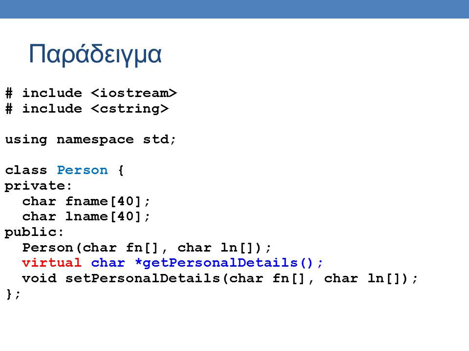 Παράδειγμα # include using namespace std; class Person { private: char fname[40]; char lname[40]; public: Person(char fn[], char ln[]); virtual char *getPersonalDetails(); void setPersonalDetails(char fn[], char ln[]); };