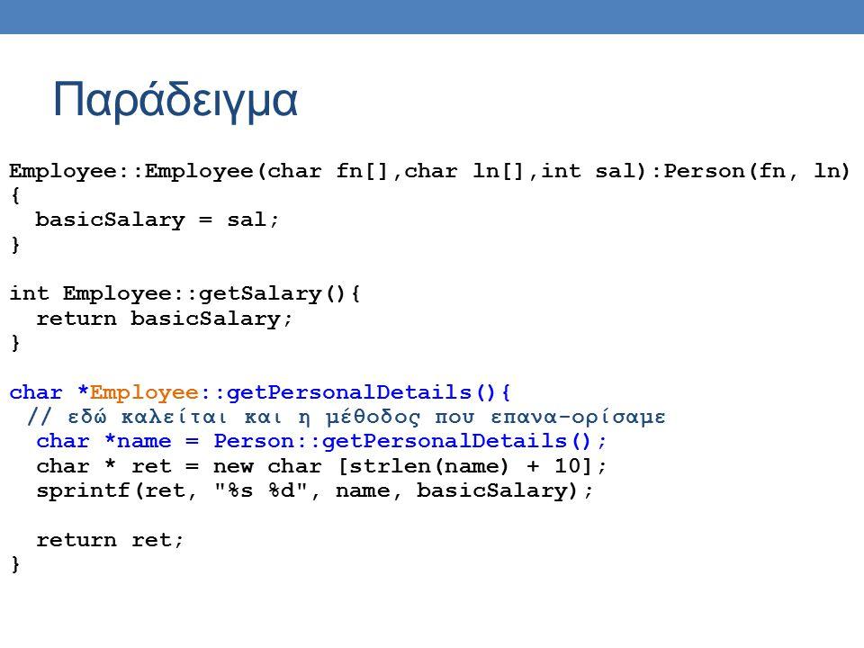 Παράδειγμα Employee::Employee(char fn[],char ln[],int sal):Person(fn, ln) { basicSalary = sal; } int Employee::getSalary(){ return basicSalary; } char