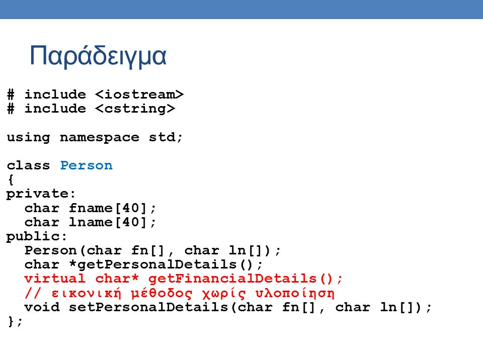 Παράδειγμα # include using namespace std; class Person { private: char fname[40]; char lname[40]; public: Person(char fn[], char ln[]); char *getPersonalDetails(); virtual char* getFinancialDetails(); // εικονική μέθοδος χωρίς υλοποίηση void setPersonalDetails(char fn[], char ln[]); };