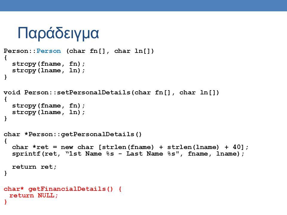 Παράδειγμα Person::Person (char fn[], char ln[]) { strcpy(fname, fn); strcpy(lname, ln); } void Person::setPersonalDetails(char fn[], char ln[]) { strcpy(fname, fn); strcpy(lname, ln); } char *Person::getPersonalDetails() { char *ret = new char [strlen(fname) + strlen(lname) + 40]; sprintf(ret, 1st Name %s - Last Name %s , fname, lname); return ret; } char* getFinancialDetails() { return NULL; }