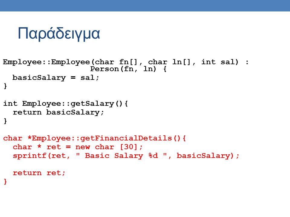 Παράδειγμα Employee::Employee(char fn[], char ln[], int sal) : Person(fn, ln) { basicSalary = sal; } int Employee::getSalary(){ return basicSalary; }