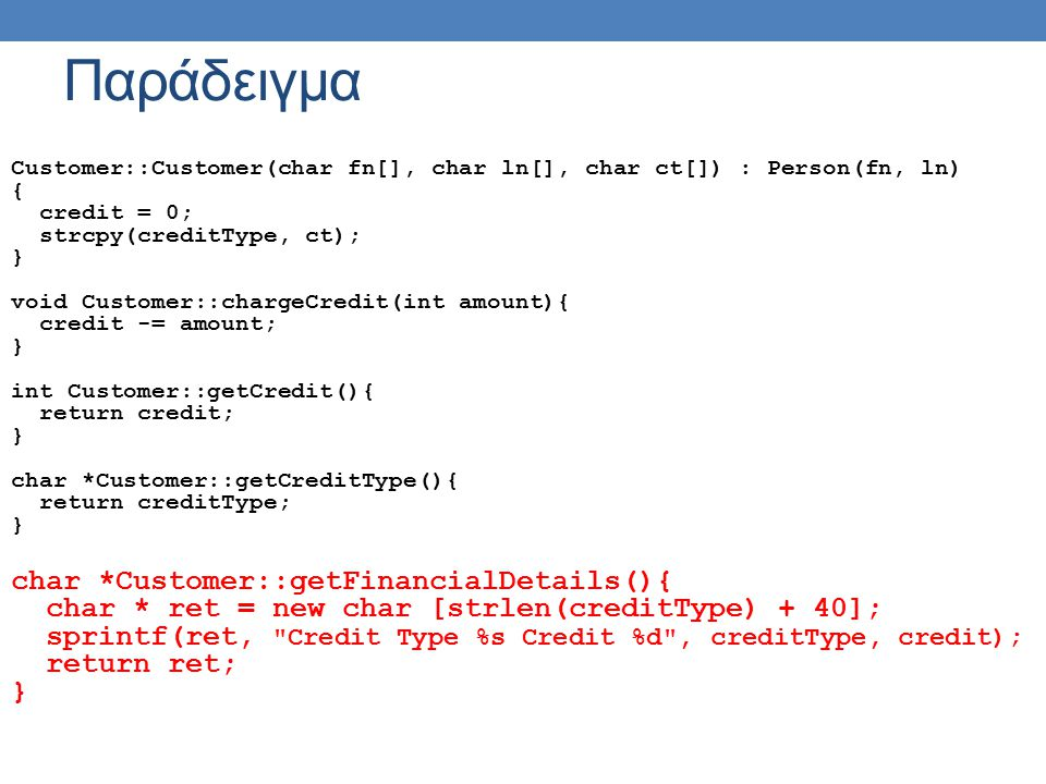 Παράδειγμα Customer::Customer(char fn[], char ln[], char ct[]) : Person(fn, ln) { credit = 0; strcpy(creditType, ct); } void Customer::chargeCredit(in