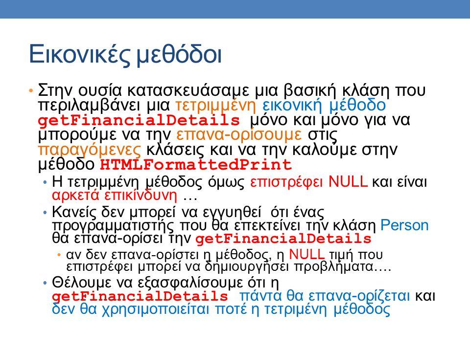 Εικονικές μεθόδοι Στην ουσία κατασκευάσαμε μια βασική κλάση που περιλαμβάνει μια τετριμμένη εικονική μέθοδο getFinancialDetails μόνο και μόνο για να μπορούμε να την επανα-ορίσουμε στις παραγόμενες κλάσεις και να την καλούμε στην μέθοδο HTMLFormattedPrint Η τετριμμένη μέθοδος όμως επιστρέφει NULL και είναι αρκετά επικίνδυνη … Κανείς δεν μπορεί να εγγυηθεί ότι ένας προγραμματιστής που θα επεκτείνει την κλάση Person θα επανα-ορίσει την getFinancialDetails αν δεν επανα-ορίστει η μέθοδος, η NULL τιμή που επιστρέφει μπορεί να δημιουργήσει προβλήματα….