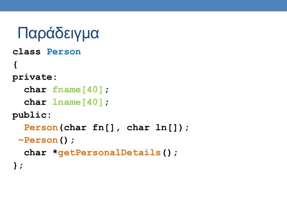 Παράδειγμα class Person { private: char fname[40]; char lname[40]; public: Person(char fn[], char ln[]); ~Person(); char *getPersonalDetails(); };