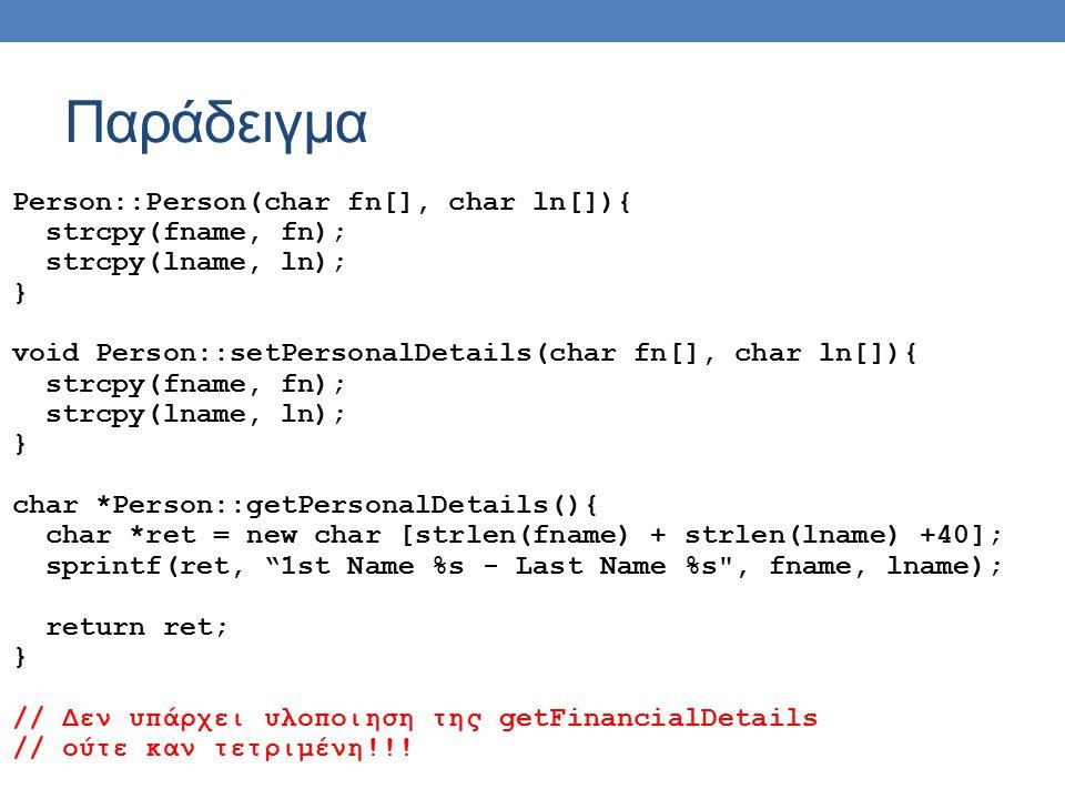Παράδειγμα Person::Person(char fn[], char ln[]){ strcpy(fname, fn); strcpy(lname, ln); } void Person::setPersonalDetails(char fn[], char ln[]){ strcpy(fname, fn); strcpy(lname, ln); } char *Person::getPersonalDetails(){ char *ret = new char [strlen(fname) + strlen(lname) +40]; sprintf(ret, 1st Name %s - Last Name %s , fname, lname); return ret; } // Δεν υπάρχει υλοποιηση της getFinancialDetails // ούτε καν τετριμένη!!!