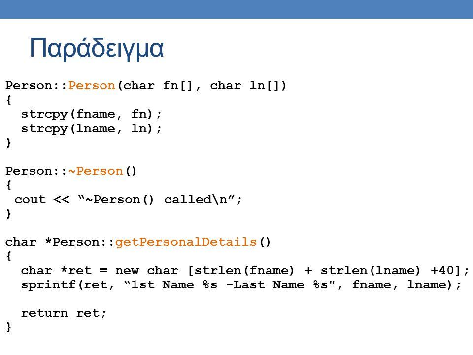 Παράδειγμα Person::Person(char fn[], char ln[]) { strcpy(fname, fn); strcpy(lname, ln); } Person::~Person() { cout << ~Person() called\n ; } char *Person::getPersonalDetails() { char *ret = new char [strlen(fname) + strlen(lname) +40]; sprintf(ret, 1st Name %s -Last Name %s , fname, lname); return ret; }