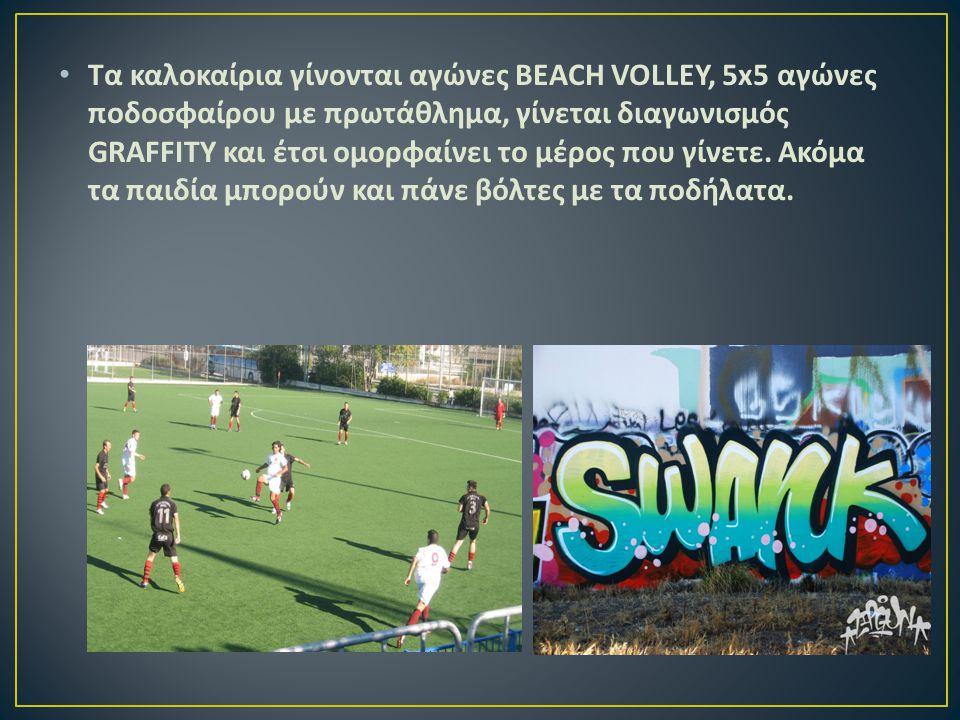 Τα καλοκαίρια γίνονται αγώνες BEACH VOLLEY, 5x5 αγώνες ποδοσφαίρου με πρωτάθλημα, γίνεται διαγωνισμός GRAFFITY και έτσι ομορφαίνει το μέρος που γίνετε.