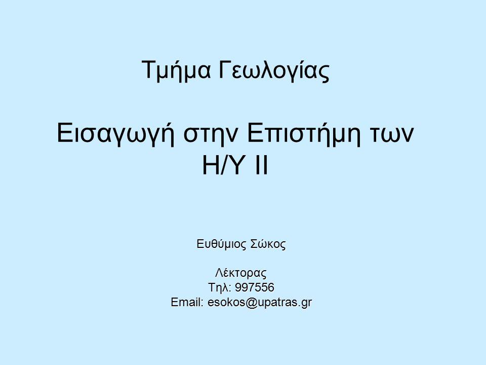 Τμήμα Γεωλογίας Εισαγωγή στην Επιστήμη των Η/Υ ΙΙ Ευθύμιος Σώκος Λέκτορας Τηλ: 997556 Email: esokos@upatras.gr